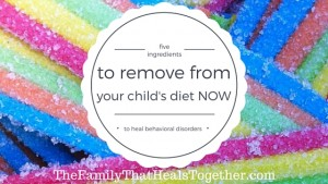 Heal Behavioral Disorders: five ingredients to remove from your child's diet NOW- The Family That Heals Together
