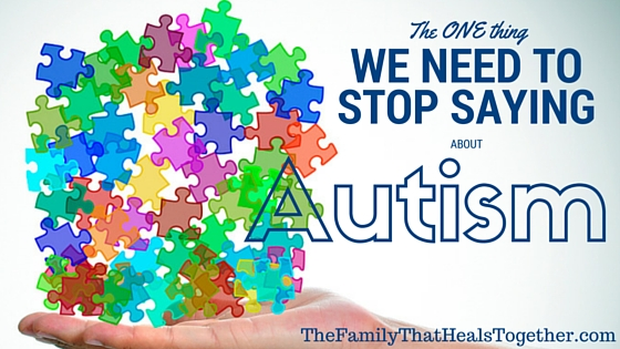 The One Thing We Need to Stop Saying About Autism | The Family That Heals Together