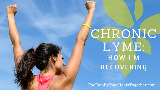 Chronic Lyme: How I'm Recovering | The Family That Heals Together