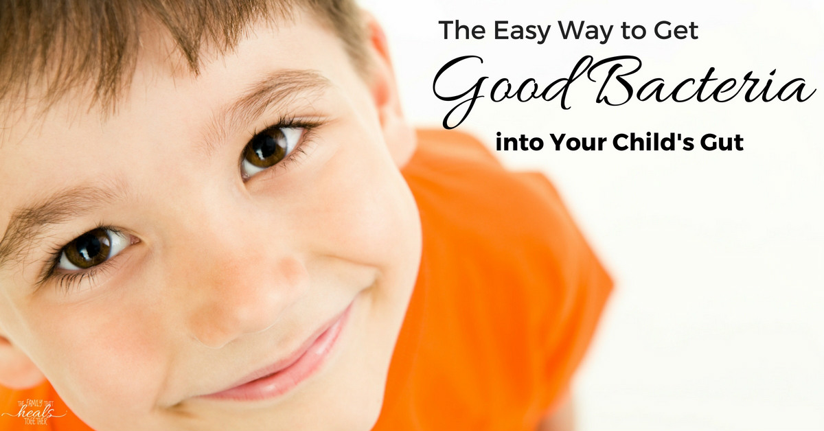 The Easy Way to Get Good Bacteria into Your Child's Gut | The Family That Heals Together