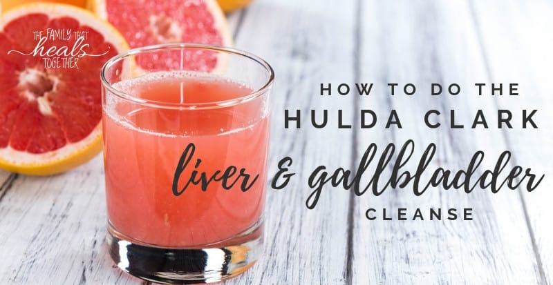 Hulda Clark Liver and Gallbladder Cleanse | The Family That Heals Together